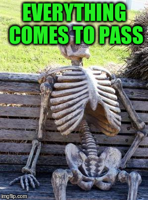 Waiting Skeleton Meme | EVERYTHING COMES TO PASS | image tagged in memes,waiting skeleton | made w/ Imgflip meme maker