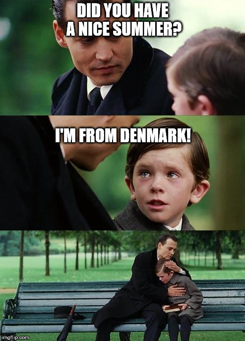 Finding neverland | DID YOU HAVE A NICE SUMMER? I'M FROM DENMARK! | image tagged in finding neverland,summer,denmark | made w/ Imgflip meme maker
