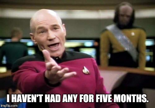 Picard Wtf Meme | I HAVEN'T HAD ANY FOR FIVE MONTHS. | image tagged in memes,picard wtf | made w/ Imgflip meme maker