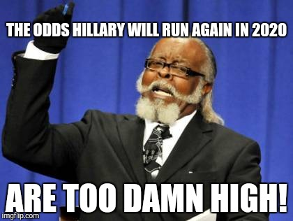 Too Damn High Meme | THE ODDS HILLARY WILL RUN AGAIN IN 2020 ARE TOO DAMN HIGH! | image tagged in memes,too damn high | made w/ Imgflip meme maker