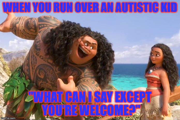 "Don't kill me for this | WHEN YOU RUN OVER AN AUTISTIC KID ""WHAT CAN I SAY EXCEPT YOU'RE WELCOME?"" 