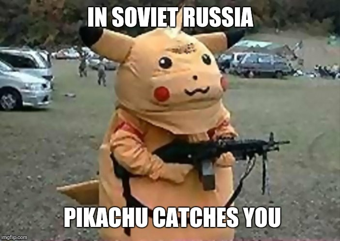 IN SOVIET RUSSIA PIKACHU CATCHES YOU | image tagged in russia,dank memes,sir_unknown | made w/ Imgflip meme maker