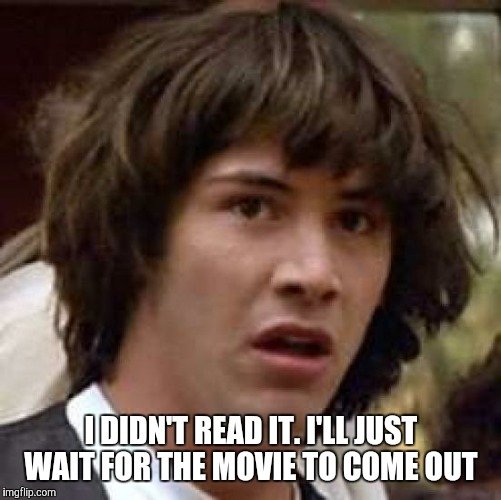 Conspiracy Keanu Meme | I DIDN'T READ IT. I'LL JUST WAIT FOR THE MOVIE TO COME OUT | image tagged in memes,conspiracy keanu | made w/ Imgflip meme maker