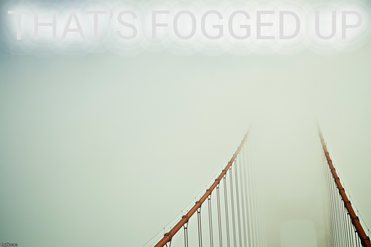 THAT'S FOGGED UP | made w/ Imgflip meme maker