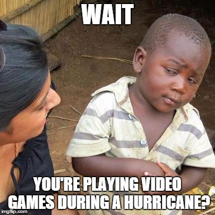 Third World Skeptical Kid Meme | WAIT YOU'RE PLAYING VIDEO GAMES DURING A HURRICANE? | image tagged in memes,third world skeptical kid | made w/ Imgflip meme maker