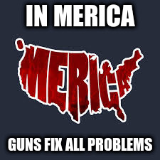 IN MERICA GUNS FIX ALL PROBLEMS | made w/ Imgflip meme maker