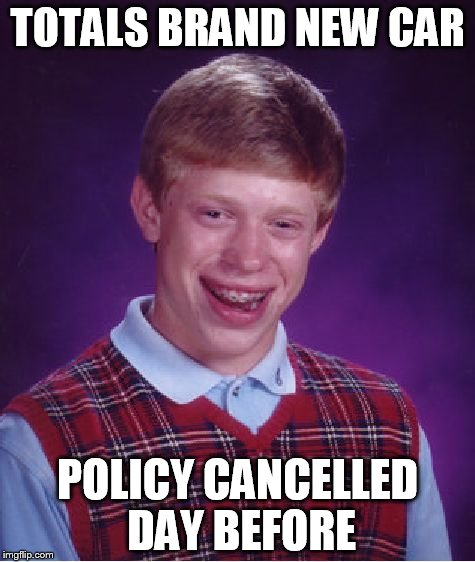 Uninsured Motorist | TOTALS BRAND NEW CAR POLICY CANCELLED DAY BEFORE | image tagged in memes,bad luck brian,insurance,funny,uninsured | made w/ Imgflip meme maker