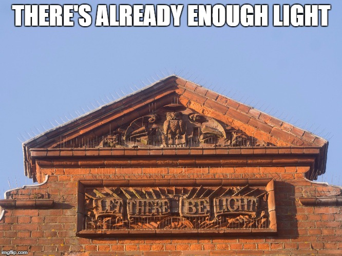 THERE'S ALREADY ENOUGH LIGHT | image tagged in let there be light | made w/ Imgflip meme maker