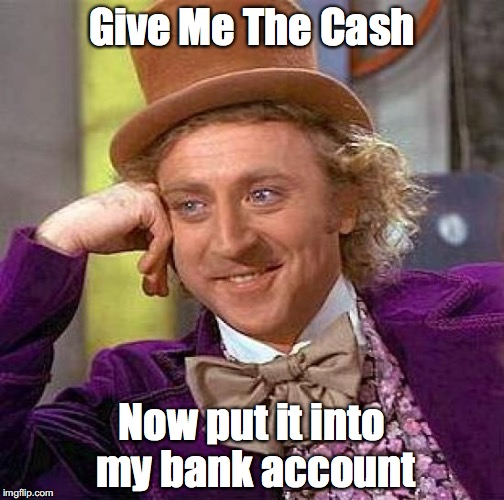 Creepy Condescending Wonka Meme | Give Me The Cash Now put it into my bank account | image tagged in memes,creepy condescending wonka | made w/ Imgflip meme maker