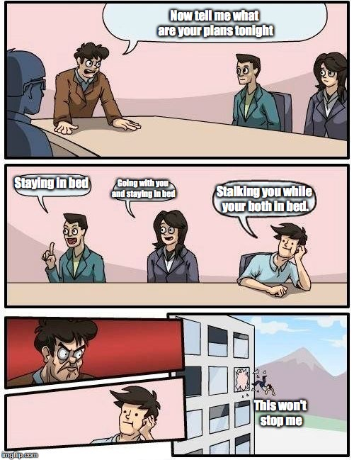 Boardroom Meeting Suggestion Meme | Now tell me what are your plans tonight Staying in bed Going with you and staying in bed Stalking you while your both in bed. This won't sto | image tagged in memes,boardroom meeting suggestion | made w/ Imgflip meme maker