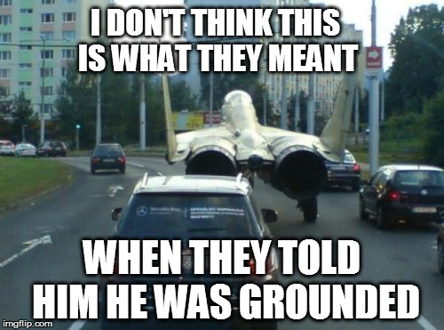 Humor In Uniform | I DON'T THINK THIS IS WHAT THEY MEANT WHEN THEY TOLD HIM HE WAS GROUNDED | image tagged in funny | made w/ Imgflip meme maker