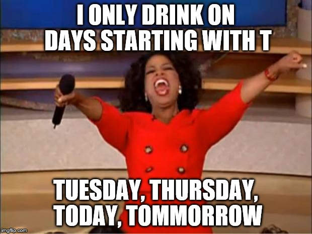 Oprah You Get A Meme | I ONLY DRINK ON DAYS STARTING WITH T TUESDAY, THURSDAY, TODAY, TOMMORROW | image tagged in memes,oprah you get a | made w/ Imgflip meme maker