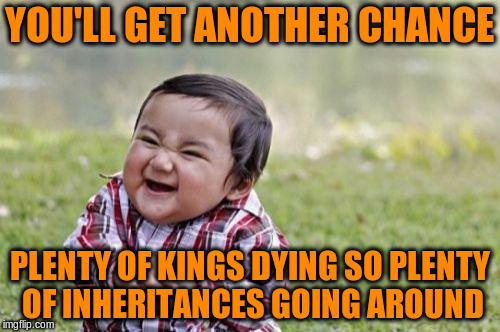 Evil Toddler Meme | YOU'LL GET ANOTHER CHANCE PLENTY OF KINGS DYING SO PLENTY OF INHERITANCES GOING AROUND | image tagged in memes,evil toddler | made w/ Imgflip meme maker