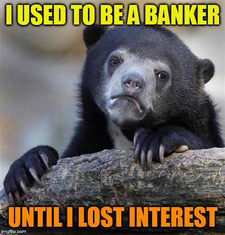 Confession Bear Meme | I USED TO BE A BANKER UNTIL I LOST INTEREST | image tagged in memes,confession bear | made w/ Imgflip meme maker