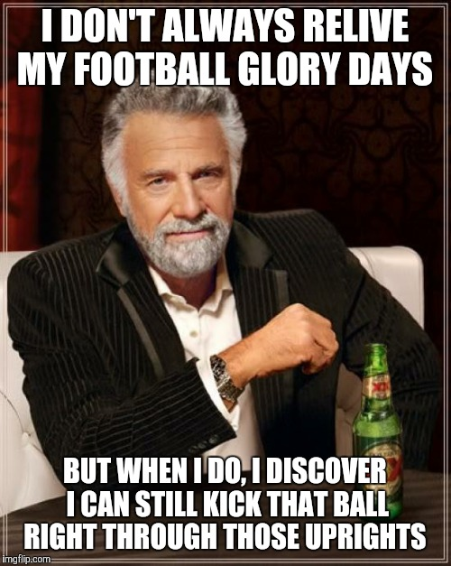 The Most Interesting Man In The World Meme | I DON'T ALWAYS RELIVE MY FOOTBALL GLORY DAYS BUT WHEN I DO, I DISCOVER I CAN STILL KICK THAT BALL RIGHT THROUGH THOSE UPRIGHTS | image tagged in memes,the most interesting man in the world | made w/ Imgflip meme maker