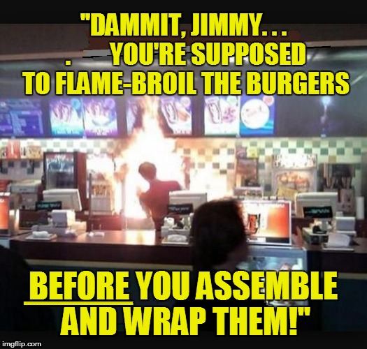 Food Flaming Fast | ''DAMMIT, JIMMY. . . .        YOU'RE SUPPOSED TO FLAME-BROIL THE BURGERS BEFORE YOU ASSEMBLE AND WRAP THEM!'' EEEEEEEEEEEEEEEEEEEEEEEEEEEEEE | image tagged in funny | made w/ Imgflip meme maker
