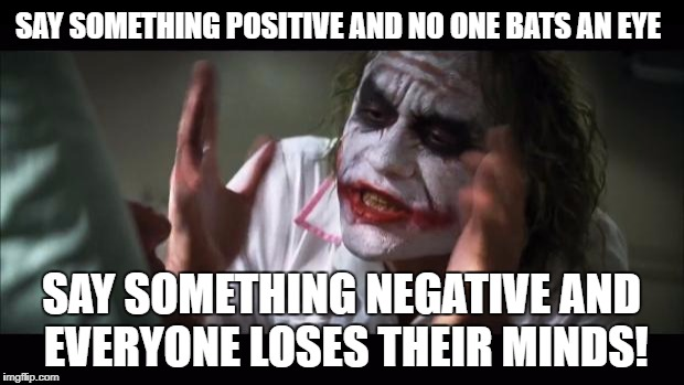 This is happening more and more...why? | SAY SOMETHING POSITIVE AND NO ONE BATS AN EYE SAY SOMETHING NEGATIVE AND EVERYONE LOSES THEIR MINDS! | image tagged in memes,and everybody loses their minds | made w/ Imgflip meme maker