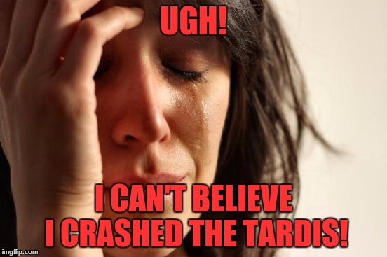 First World Problems Meme | UGH! I CAN'T BELIEVE I CRASHED THE TARDIS! | image tagged in memes,first world problems | made w/ Imgflip meme maker