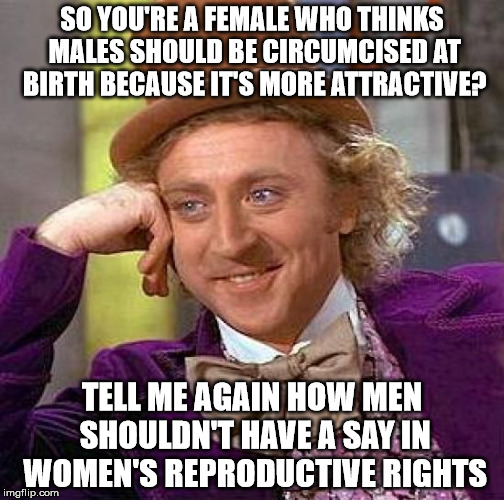 Creepy Condescending Wonka Meme | SO YOU'RE A FEMALE WHO THINKS MALES SHOULD BE CIRCUMCISED AT BIRTH BECAUSE IT'S MORE ATTRACTIVE? TELL ME AGAIN HOW MEN SHOULDN'T HAVE A SAY  | image tagged in memes,creepy condescending wonka | made w/ Imgflip meme maker