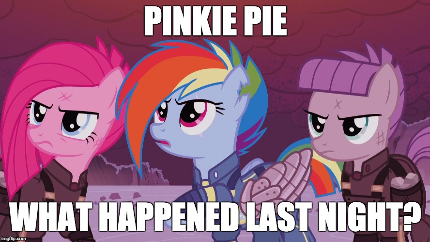 Something big, if they wake up to this! | PINKIE PIE WHAT HAPPENED LAST NIGHT? | image tagged in memes,my little pony,what happened | made w/ Imgflip meme maker