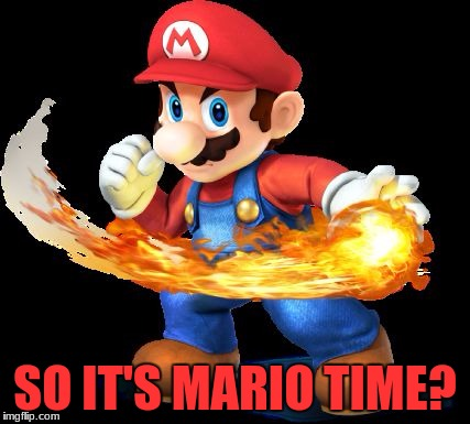Mario Time! | SO IT'S MARIO TIME? | image tagged in mario time | made w/ Imgflip meme maker