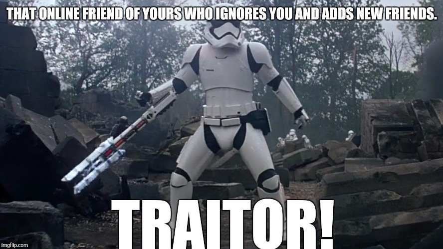 THAT ONLINE FRIEND OF YOURS WHO IGNORES YOU AND ADDS NEW FRIENDS. TRAITOR! | image tagged in rhys lambert | made w/ Imgflip meme maker