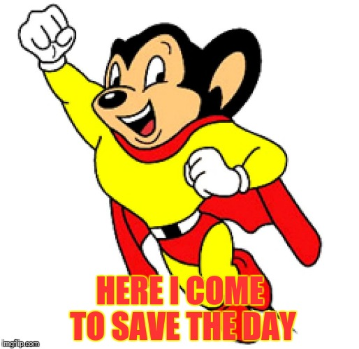 Mighty Mouse | HERE I COME TO SAVE THE DAY | image tagged in mighty mouse | made w/ Imgflip meme maker
