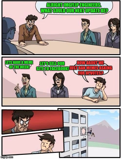A typical day in the Imgflip boardroom... | ALRIGHT IMGFLIP ENGINEERS. WHAT SOULD OUR NEXT UPDATE BE? LETS HAVE A MEME OF THE WEEK! LET'S SELL OUR SITE TO FACEBOOK! HOW ABOUT WE JUST B | image tagged in memes,boardroom meeting suggestion,upvotes,fishing for upvotes | made w/ Imgflip meme maker