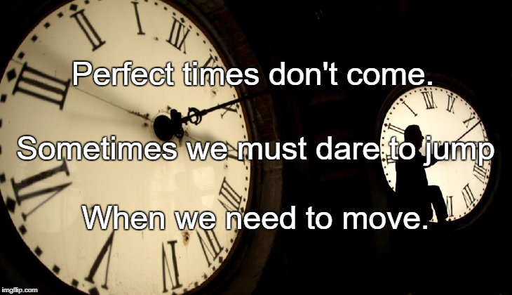 Perfect times don't come. When we need to move. Sometimes we must dare to jump | image tagged in dst clocks | made w/ Imgflip meme maker