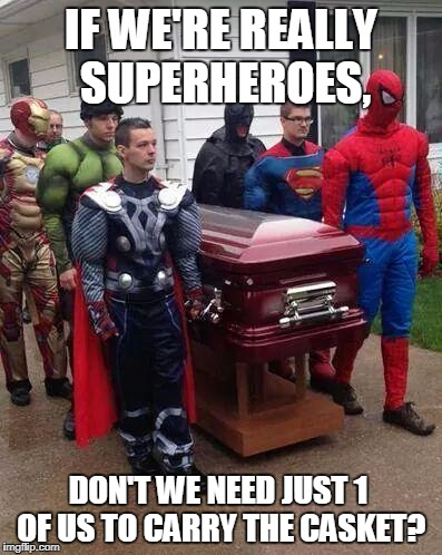cosplay funeral | IF WE'RE REALLY SUPERHEROES, DON'T WE NEED JUST 1 OF US TO CARRY THE CASKET? | image tagged in cosplay funeral | made w/ Imgflip meme maker