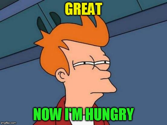 Futurama Fry Meme | GREAT NOW I'M HUNGRY | image tagged in memes,futurama fry | made w/ Imgflip meme maker