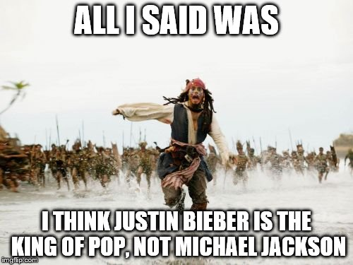 sarcasm | ALL I SAID WAS I THINK JUSTIN BIEBER IS THE KING OF POP, NOT MICHAEL JACKSON | image tagged in memes,jack sparrow being chased,justin bieber,michael jackson,sarcasm | made w/ Imgflip meme maker