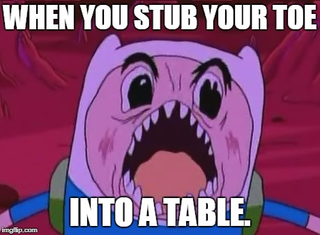 Finn The Human | WHEN YOU STUB YOUR TOE INTO A TABLE. | image tagged in memes,finn the human | made w/ Imgflip meme maker