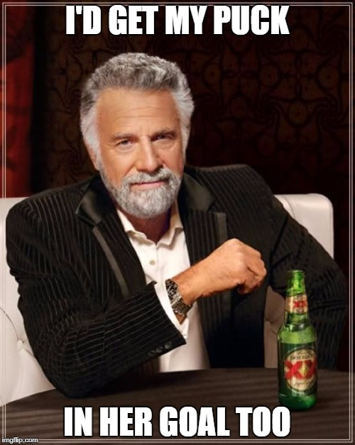 The Most Interesting Man In The World Meme | I'D GET MY PUCK IN HER GOAL TOO | image tagged in memes,the most interesting man in the world | made w/ Imgflip meme maker