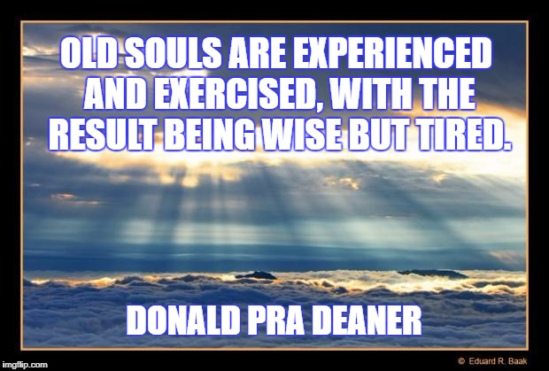 OLD SOULS ARE EXPERIENCED AND EXERCISED, WITH THE RESULT BEING WISE BUT TIRED. DONALD PRA DEANER | image tagged in heavenly | made w/ Imgflip meme maker