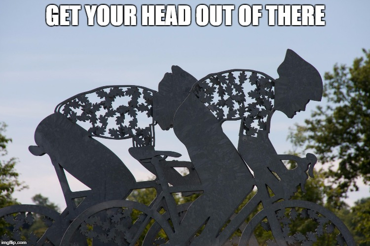 GET YOUR HEAD OUT OF THERE | image tagged in cyclists | made w/ Imgflip meme maker