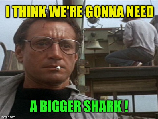I THINK WE'RE GONNA NEED A BIGGER SHARK ! | made w/ Imgflip meme maker