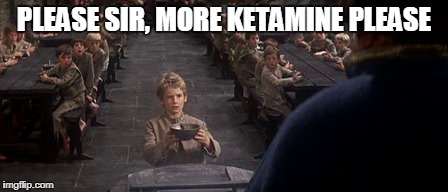 PLEASE SIR, MORE KETAMINE PLEASE | made w/ Imgflip meme maker