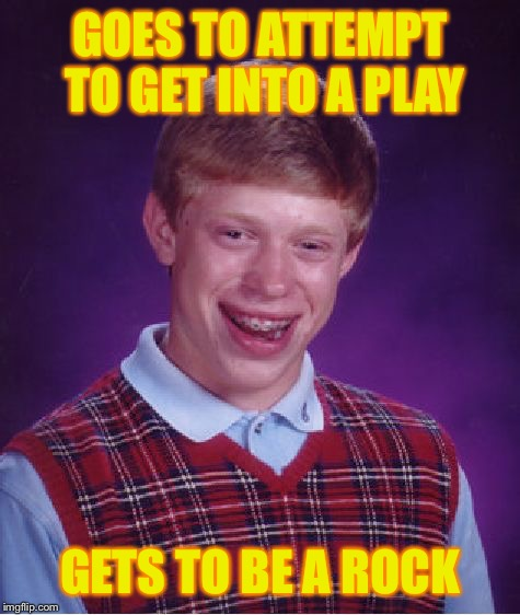 Bad Luck Brian Meme | GOES TO ATTEMPT TO GET INTO A PLAY GETS TO BE A ROCK | image tagged in memes,bad luck brian | made w/ Imgflip meme maker
