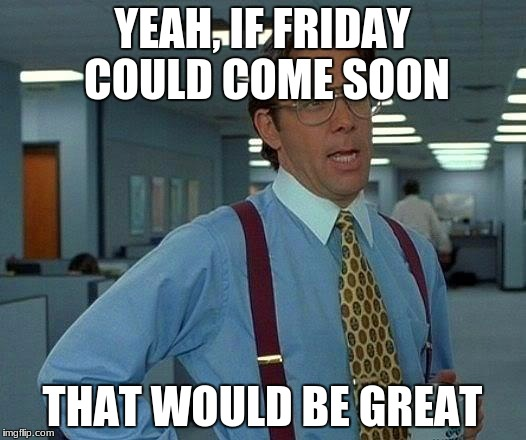 That Would Be Great Meme | YEAH, IF FRIDAY COULD COME SOON THAT WOULD BE GREAT | image tagged in memes,that would be great | made w/ Imgflip meme maker