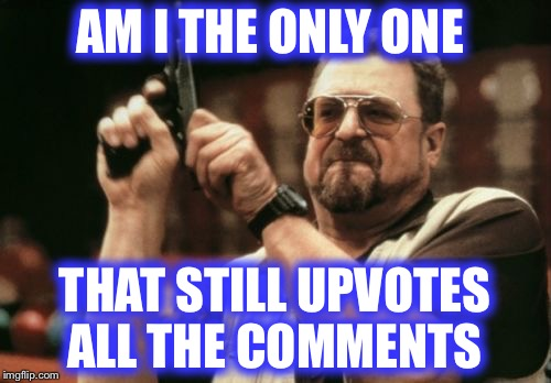 Well, most anyways.  When did it change on Imgflip? | AM I THE ONLY ONE THAT STILL UPVOTES ALL THE COMMENTS | image tagged in memes,am i the only one around here,upvotes,comments | made w/ Imgflip meme maker