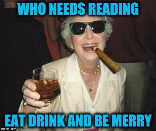 WHO NEEDS READING EAT DRINK AND BE MERRY | made w/ Imgflip meme maker