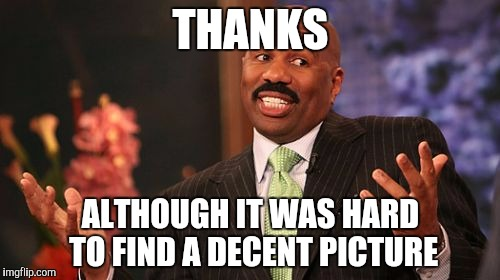 Steve Harvey Meme | THANKS ALTHOUGH IT WAS HARD TO FIND A DECENT PICTURE | image tagged in memes,steve harvey | made w/ Imgflip meme maker