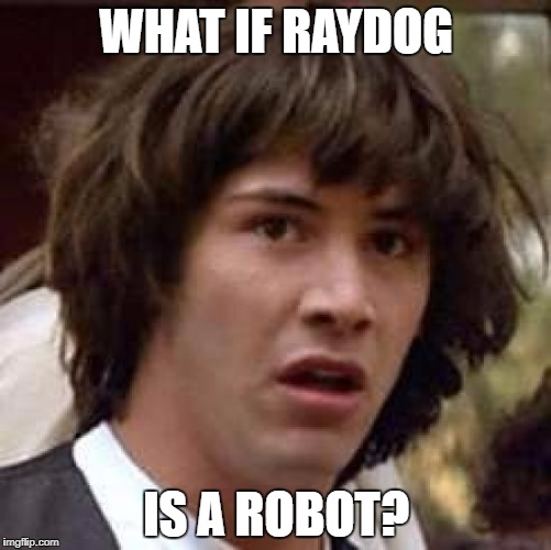 Conspiracy Keanu Meme | WHAT IF RAYDOG IS A ROBOT? | image tagged in memes,conspiracy keanu | made w/ Imgflip meme maker