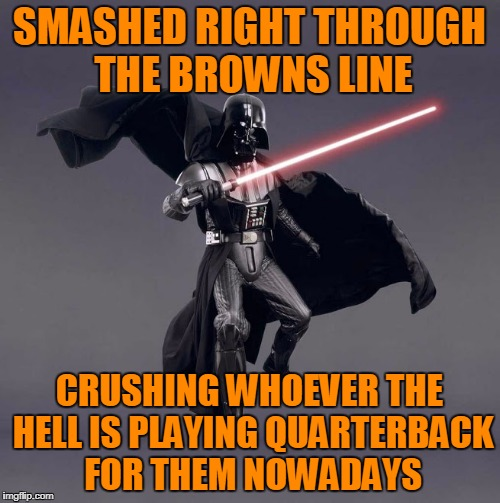SMASHED RIGHT THROUGH THE BROWNS LINE CRUSHING WHOEVER THE HELL IS PLAYING QUARTERBACK FOR THEM NOWADAYS | made w/ Imgflip meme maker