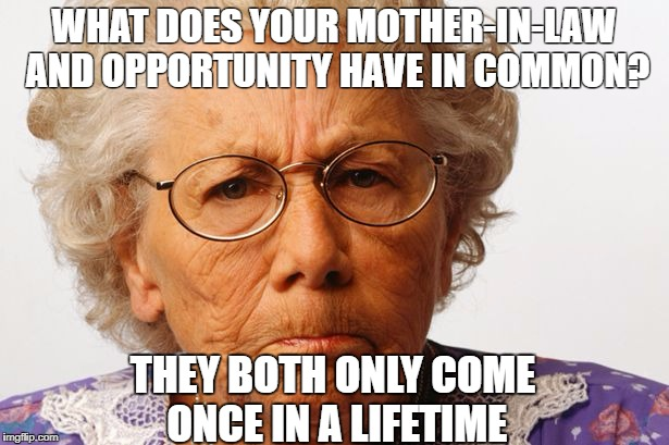 Your mother-in-law and opportunity | WHAT DOES YOUR MOTHER-IN-LAW AND OPPORTUNITY HAVE IN COMMON? THEY BOTH ONLY COME ONCE IN A LIFETIME | image tagged in opportunity,mother-in-law jokes,mother in law,eminem,women,orgasm | made w/ Imgflip meme maker