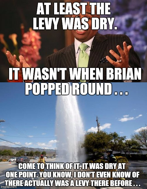 AT LEAST THE LEVY WAS DRY. IT WASN'T WHEN BRIAN POPPED ROUND . . . COME TO THINK OF IT, IT WAS DRY AT ONE POINT. YOU KNOW, I DON'T EVEN KNOW | made w/ Imgflip meme maker