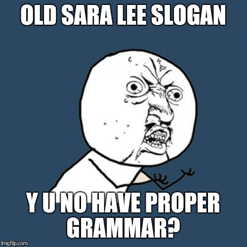 Can you believe that this was once a Mandela effect?  | OLD SARA LEE SLOGAN Y U NO HAVE PROPER GRAMMAR? | image tagged in memes,y u no,throwback thursday,tbt,sara lee,grammar | made w/ Imgflip meme maker