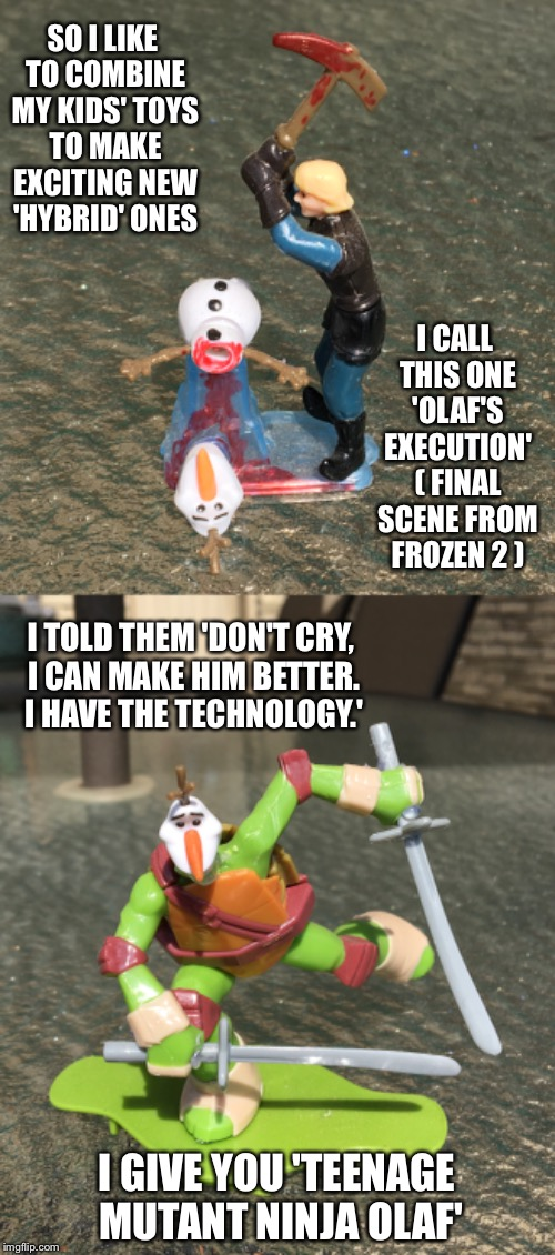 Just me being an idiot. All it takes is a knife and a hot glue gun. | SO I LIKE TO COMBINE MY KIDS' TOYS TO MAKE EXCITING NEW 'HYBRID' ONES I CALL THIS ONE 'OLAF'S EXECUTION' ( FINAL SCENE FROM FROZEN 2 ) I TOL | image tagged in frozen,olaf,execution,teenage mutant ninja turtles,kids toys,toys | made w/ Imgflip meme maker