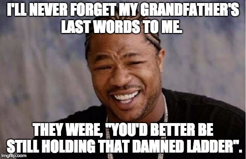 "Yo Dawg Heard You Meme | I'LL NEVER FORGET MY GRANDFATHER'S LAST WORDS TO ME. THEY WERE, ""YOU'D BETTER BE STILL HOLDING THAT DAMNED LADDER"". 